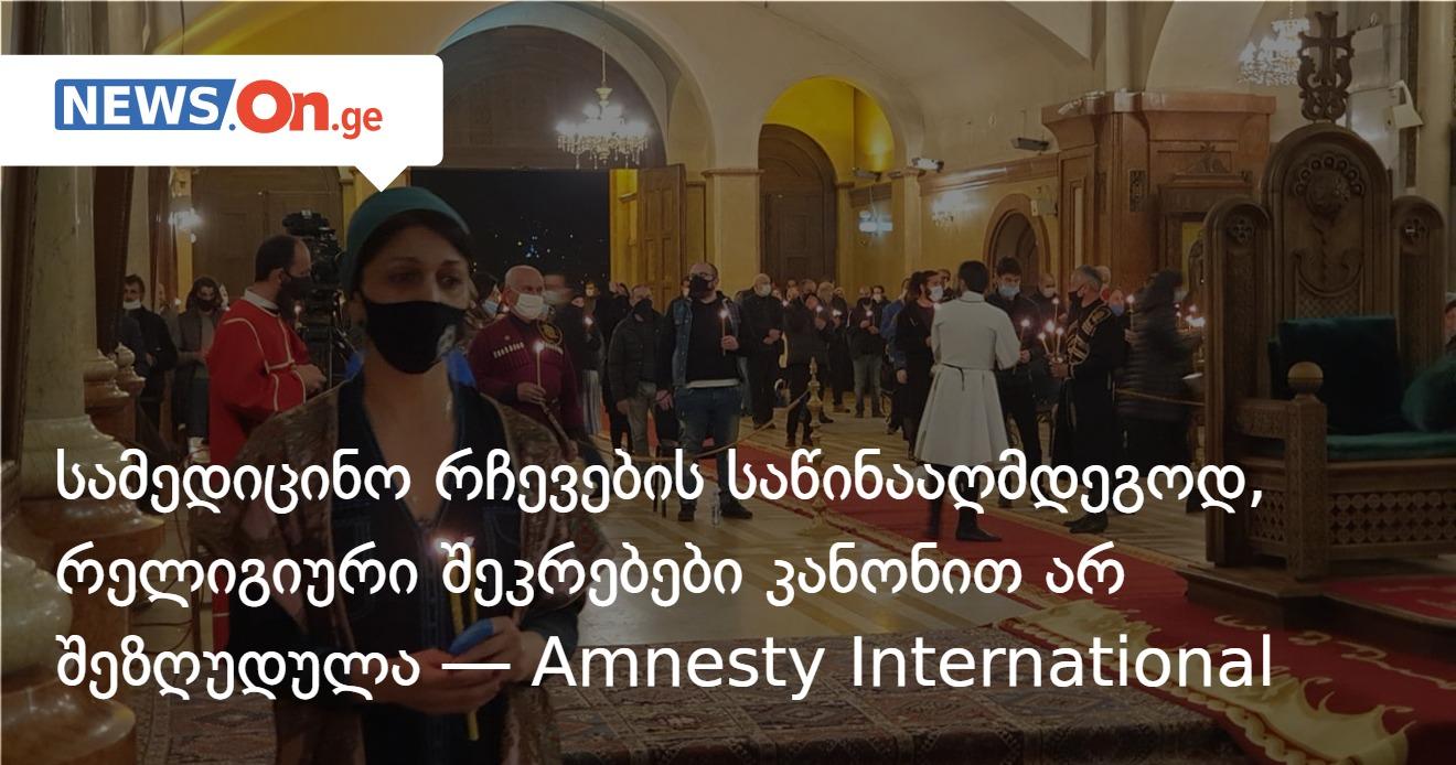 სამედიცინო რჩევების საწინააღმდეგოდ, რელიგიური შეკრებები კანონით არ შეზღუდულა — Amnesty
