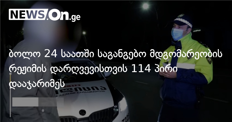 ბოლო 24 საათში საგანგებო მდგომარეობის რეჟიმის დარღვევისთვის 114 პირი დააჯარიმეს